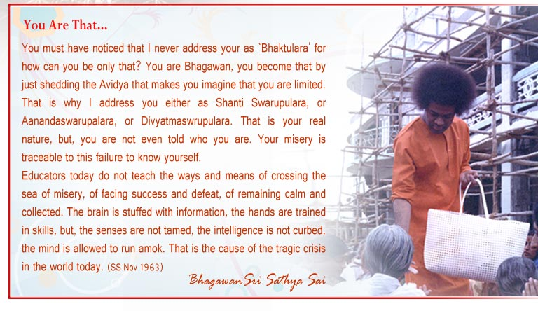 You must have noticed that I never address your as `Bhaktulara' for how can you be only that? You are Bhagawan, you become that by just shedding the Avidya that makes you imagine that you are limited. That is why I address you either as Shanti Swarupulara, or Aanandaswarupalara, or Divyatmaswrupulara. That is your real nature, but, you are not even told who you are. Your misery is traceable to this failure to know yourself. - Sri Sathya Sai