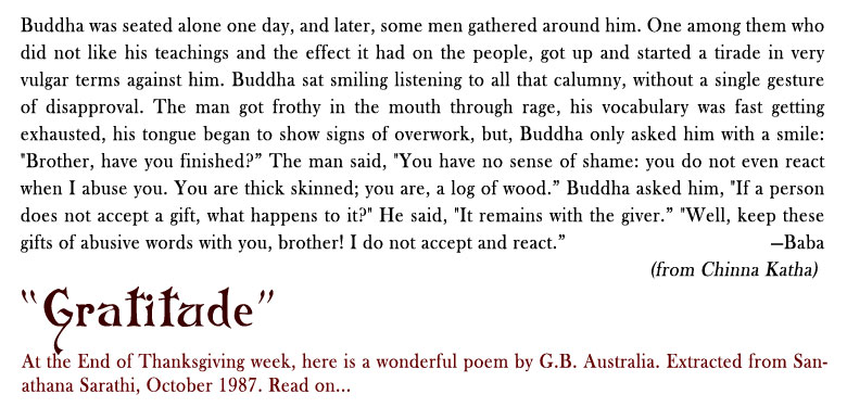 """Returned with Thanks: Buddha was seated alone one day, and later, some men gathered around him. One among them who did not like his teachings and the effect it had on the people, got up and started a tirade in very vulgar terms against him. Buddha sat smiling listening to all that calumny, without a single gesture of disapproval. The man got frothy in the mouth through rage, his vocabulary was fast getting exhausted, his tongue began to show signs of overwork, but, Buddha only asked him with a smile: """"Brother, have you finished?"""" The man said, """"You have no sense of shame: you do not even react when I abuse you. You are thick skinned; you are, a log of wood."""" Buddha asked him, """"If a person does not accept a gift, what happens to it?"""" He said, """"It remains with the giver."""" """"Well, keep these gifts of abusive words with you, brother! I do not accept and react."""" - Baba (From Chinna Katha)"""