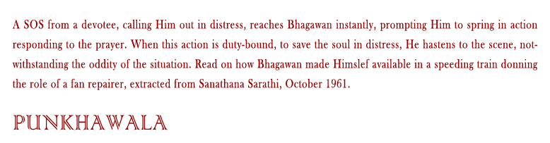 Punkhawala: A SOS from a devotee, calling Him out in distress, reaches Bhagawan instantly, prompting Him to spring in action responding to the prayer. When this action is duty-bound, to save the soul in distress, He hastens to the scene, notwithstanding the oddity of the situation. Read on how Bhagawan made Himslef available in a speeding train donning the role of a fan repairer, extracted from Sanathana Sarathi, October 1961.