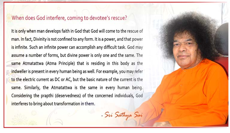 When does God interfere, coming to devotee's rescue? t is only when man develops faith in God that God will come to the rescue of man. In fact, Divinity is not confined to any form. It is a power, and that power is infinite. Such an infinite power can accomplish any difficult task. God may assume a number of forms, but divine power is only one and the same. The same Atmatattwa (Atma Principle) that is residing in this body as the indweller is present in every human being as well. For example, you may refer to the electric current as DC or AC, but the basic nature of the current is the same. Similarly, the Atmatattwa is the same in every human being. Considering the prapthi (deservedness) of the concerned individuals, God interferes to bring about transformation in them. - Sri Sathya Sai