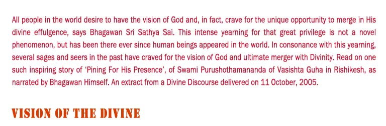 Vision of The Divine: All people in the world desire to have the vision of God and, in fact, crave for the unique opportunity to merge in His divine effulgence, says Bhagawan Sri Sathya Sai. This intense yearning for that great privilege is not a novel phenomenon, but has been there ever since human beings appeared in the world. In consonance with this yearning, several sages and seers in the past have craved for the vision of God and ultimate merger with Divinity. Read on one such inspiring story of 'Pining For His Presence', of Swami Purushothamananda of Vasishta Guha in Rishikesh, as narrated by Bhagawan Himself. An extract from a Divine Discourse delivered on 11 October, 2005.