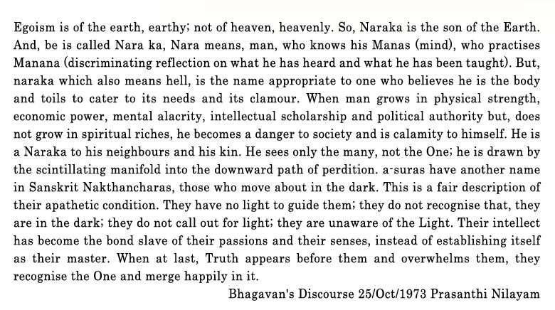Egoism is of the earth, earthy; not of heaven, heavenly. So, Naraka is the son of the Earth. And, be is called Nara ka, Nara means, man, who knows his Manas (mind), who practises Manana (discriminating reflection on what he has heard and what he has been taught). But, naraka which also means hell, is the name appropriate to one who believes he is the body and toils to cater to its needs and its clamour. When man grows in physical strength, economic power, mental alacrity, intellectual scholar-ship and political authority, and, does not grow in spiritual riches, he becomes a danger to society and s calamity to himself. He is a Naraka to his neighbours and his kin. He sees only the many, not the One; he is drawn by the scintillating manifold into the downward path of perdition. A suras have another name in Sanskrit Nakthancharas,   those who move about in the dark. This is a fair description of their A pathetic condition. They have no light to guide them; they do not recognise that, they are in the dark; they do not call out for light; they are unaware of the Light. Their intellect has become the bond slave of their passions and their senses, instead of establishing itself as their master. When at last, Truth appears before them and over¬whelms them, they recognise the One and merge happily in it.
