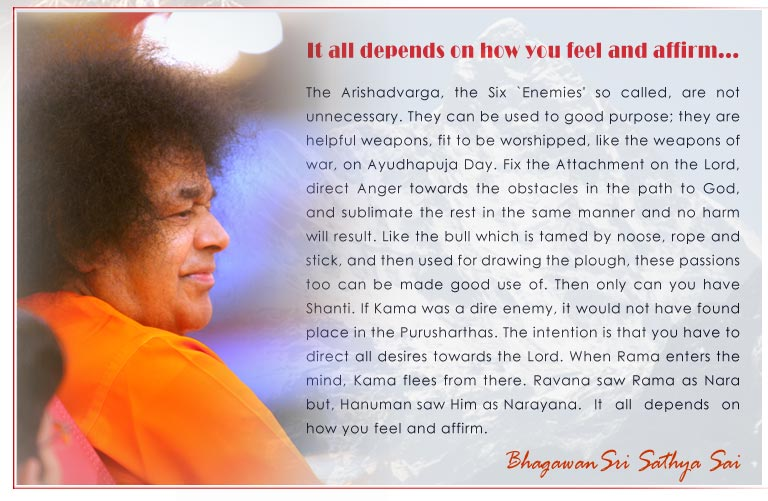 It all depends on how you feel and affirm: The Arishadvarga, the Six `Enemies' so called, are not unnecessary. They can be used to good purpose; they are helpful weapons, fit to be worshipped, like the weapons of war, on Ayudhapuja Day. Fix the Attachment on the Lord, direct Anger towards the obstacles in the path to God, and sublimate the rest in the same manner and no harm will result. Like the bull which is tamed by noose, rope and stick, and then used for drawing the plough, these passions too can be made good use of. Then only can you have Shanti. If Kama was a dire enemy, it would not have found place in the Purusharthas. The intention is that you have to direct all desires towards the Lord. When Rama enters the mind, Kama flees from there. Ravana saw Rama as Nara but, Hanuman saw Him as Narayana.It all depends on how you feel and affirm. - Baba