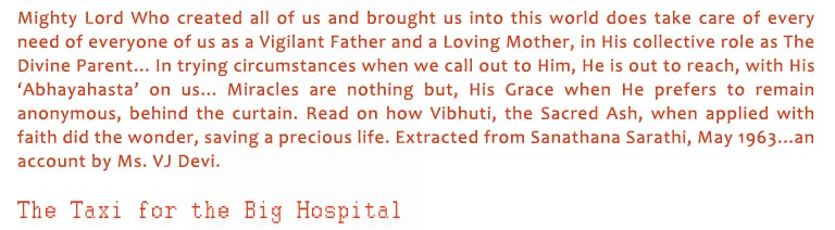 The Taxi for the Big Hospital: Mighty Lord Who created all of us and brought us into this world does take care of every need of everyone of us as a Vigilant Father and a Loving Mother, in His collective role as The Divine Parent... In trying circumstances when we call out to Him, He is out to reach, with His 'Abhayahasta' on us... Miracles are nothing but, His Grace when He prefers to remain anonymous, behind the curtain. Read on how Vibhuti, the Sacred Ash, when applied with faith did the wonder, saving a precious life. Extracted from Sanathana Sarathi, May 1963...an account by Ms. VJ Devi.