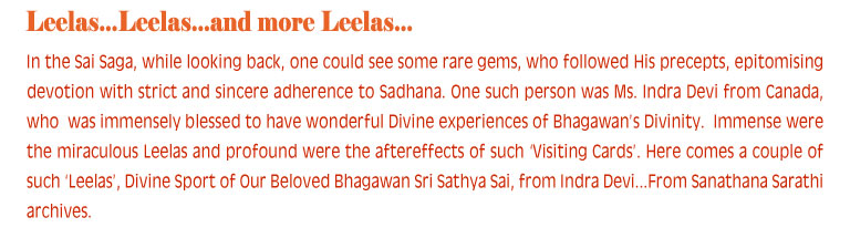 In the Sai Saga, while looking back, one could see some rare gems, who followed His precepts, epitomising devotion with strict and sincere adherence to Sadhana. One such person was Ms. Indra Devi from Canada, who  was immensely blessed to have wonderful Divine experiences of Bhagawan's Divinity.  Immense were the miraculous Leelas and profound were the aftereffects of such 'Visiting Cards'. Here comes a couple of such 'Leelas', Divine Sport of Our Beloved Bhagawan Sri Sathya Sai, from Indra Devi...From Sanathana Sarathi archives.