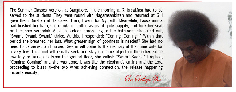 """The Summer Classes were on at Bangalore. In the morning at 7, breakfast had to be served to the students. They went round with Nagarasankirtan and returned at 6. I gave them Darshan at its close. Then, I went for My bath. Meanwhile, Easwaramma had finished her bath; she drank her coffee as usual quite happily, and took her seat on the inner verandah. All of a sudden proceeding to the bathroom, she cried out, """"Swami, Swami, Swami,"""" thrice. At this, I responded: """"Coming: Coming: """" Within that period she breathed her last. What greater sign of goodness is needed? She had no need to be served and nursed. Swami will come to the memory at that time only for a very few. The mind will usually seek and stay on some object or the other, some jewellery or valuables. From the ground floor, she called: """"Swami! Swami!"""" I replied, """"Coming: Coming:"""" and she was gone. It was like the elephant's calling and the Lord proceeding to bless it—the two wires achieving connection, the release happening instantaneously. - Sri Sathya Sai"""