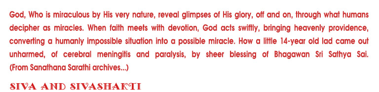 God, Who is miraculous by His very nature, reveal glimpses of his glorey, off and on, through what decipher as miracles. When faith meets with devotion, God acts swiftly, bringing heavenly providence, converting a humanly impossible situation into a possible miracle. How a little 14-year old lad came out unharmed, of cerebral meningitis and paralysis, by sheer blessing of Bhagawan Sri Sathya Sai.(From Sanathana Sarathi archives...)