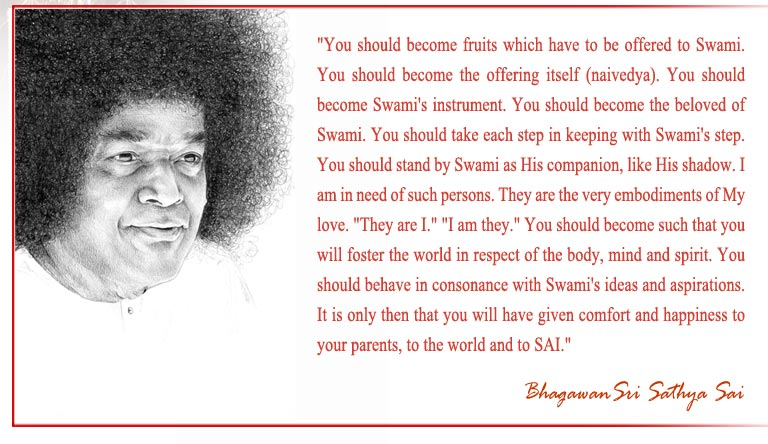 """You should become fruits which have to be offered to Swami. You should become the offering itself (naivedya). You should become Swami's instrument. You should become the beloved of Swami. You should take each step in keeping with Swami's step. You should stand by Swami as His companion, like His shadow. I am in need of such persons. They are the very embodiments of My love. ""They are I."" ""I am they."" You should become such that you will foster the world in respect of the body, mind and spirit. You should behave in consonance with Swami's ideas and aspirations. It is only then that you will have given comfort and happiness to your parents, to the world and to SAI."" - Bhagawan Sri Sathya Sai Baba"
