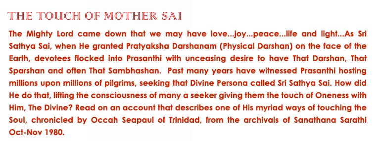 The Touch of Mother Sai: The Mighty Lord came down that we may have love...joy...peace...life and light...As Sri Sathya Sai, when He granted Pratyaksha Darshanam (Physical Darshan) on the face of the Earth, devotees flocked into Prasanthi with unceasing desire to have That Darshan, That Sparshan and often That Sambhashan.  Past many years have witnessed Prasanthi hosting millions upon millions of pilgrims, seeking that Divine Persona called Sri Sathya Sai. How did He do that, lifting the consciousness of many a seeker giving them the touch of Oneness with Him, The Divine? Read on an account that describes one of His myriad ways of touching the Soul, chronicled by Occah Seapaul of Trinidad, from the archivals of Sanathana Sarathi Oct-Nov 1980.
