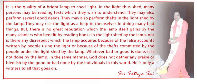It is the quality of a bright lamp to shed light. In the light thus shed, many persons may be reading texts which they wish to understand. They may also perform several good deeds. They may also perform thefts in the light shed by the lamp. They may use the light as a help to themselves in doing many bad things. But, there is no great reputation which the lamp itself gains by the many scholars who benefit by reading books in the light shed by the lamp, nor is there any disrespect which the lamp acquires because of the false accounts written by people using the light or because of the thefts committed by the people under the light shed by the lamp. Whatever bad or good is done, it is not done by the lamp. In the same manner, God does not gather any praise or blemish by the good or bad done by the individuals in this world. He is only a witness to all that goes on. - Sri Sathya Sai