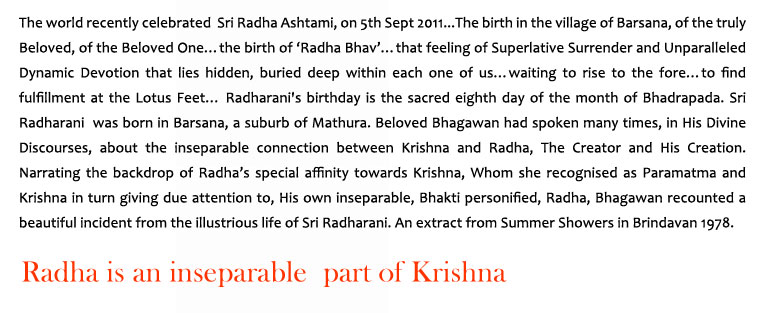 Radha is an inseparable part of Krishna: The world recently celebrated  Sri Radha Ashtami, on 5th Sept 2011...The birth in the village of Barsana, of the truly Beloved, of the Beloved One…the birth of 'Radha Bhav'…that feeling of Superlative Surrender and Unparalleled Dynamic Devotion that lies hidden, buried deep within each one of us…waiting to rise to the fore…to find fulfillment at the Lotus Feet… Radharani's birthday is the sacred eighth day of the month of Bhadrapada. Sri Radharani  was born in Barsana, a suburb of Mathura. Beloved Bhagawan had spoken many times, in His Divine Discourses, about the inseparable connection between Krishna and Radha, The Creator and His Creation. Narrating the backdrop of Radha's special affinity towards Krishna, Whom she recognised as Paramatma and Krishna in turn giving due attention to, His own inseparable, Bhakti personified, Radha, Bhagawan recounted a beautiful incident from the illustrious life of Sri Radharani. An extract from Summer Showers in Brindavan 1978.
