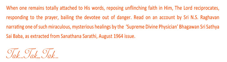 When one remains totally attached to His words, reposing unflinching faith in him, The Lord reciprocates, responding to the prayer, bailing the devotee out of danger. Read on an account by Sri N.S. Raghavan narrating one of such miraculous, mysterious healing by the 'Supreme Divine Physician' Bhagawan Sri Sathya Sai Baba, as extracted from Sanathana Sarathi, August 1964 issue.