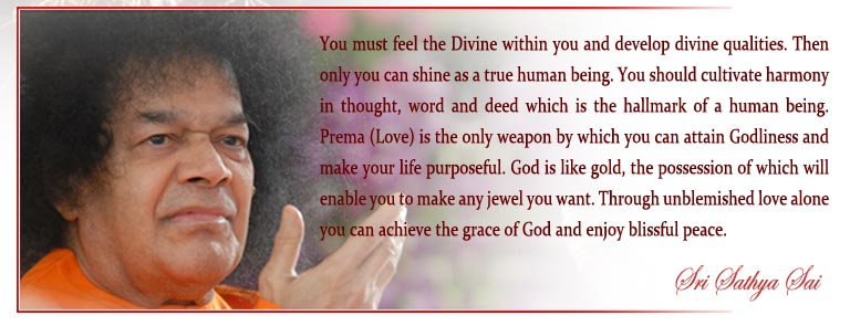 You must feel the Divine within you and develop divine qualities. Then only you can shine as a true human being. You should cultivate harmony in thought, word and deed which is the hallmark of a human being. Prema (Love) is the only weapon by which you can attain Godliness and make your life purposeful. God is like gold, the possession of which will enable you to make any jewel you want. Through unblemished love alone you can achieve the grace of God and enjoy blissful peace. - Sri Sathya Sai