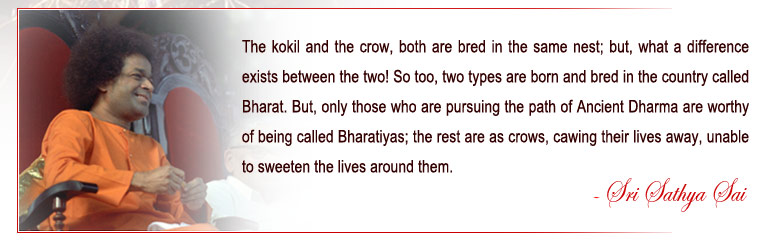 The kokil and the crow, both are bred in the same nest; but, what a difference exists between the two! So too, two types are born and bred in the country called Bharat. But, only those who are pursuing the path of Ancient Dharma are worthy of being called Bharatiyas; the rest are as crows, cawing their lives away, unable to sweeten the lives around them. - Sri Sathya Sai
