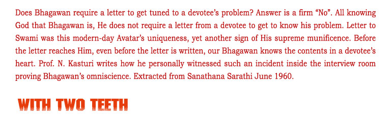 "With Two Teeth: Does Bhagawan require a letter to get tuned to a devotee's problem? Answer is a firm ""No"". All knowing God that Bhagawan is, He does not require a letter from a devotee to get to know his problem. Letter to Swami was this modern-day Avatar's uniqueness, yet another sign of His supreme munificence. Before the letter reaches Him, even before the letter is written, our Bhagawan knows the contents in a devotee's heart. Prof. N. Kasturi writes how he personally witnessed such an incident inside the interview room proving Bhagawan's omniscience. Extracted from Sanathana Sarathi June 1960."