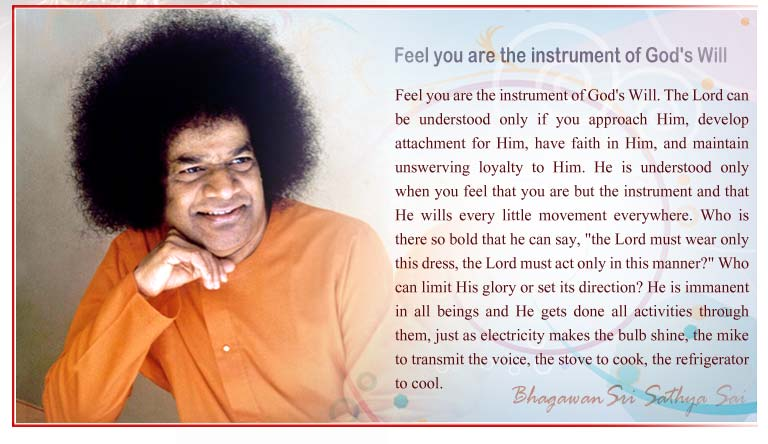 "Feel you are the instrument of God's Will: The Lord can be understood only if you approach Him, develop attachment for Him, have faith in Him, and maintain unswerving loyalty to Him. He is understood only when you feel that you are but the instrument and that He wills every little movement everywhere. Who is there so bold that he can say, ""the Lord must wear only this dress, the Lord must act only in this manner?"" Who can limit His glory or set its direction? He is immanent in all beings and He gets done all activities through them, just as electricity makes the bulb shine, the mike to transmit the voice, the stove to cook, the refrigerator to cool. - Sri Sathya Sai"