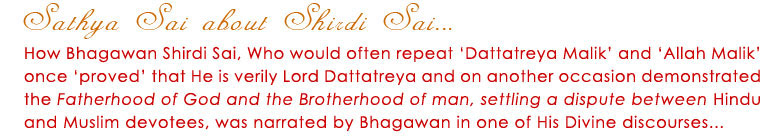 How Bhagawan Shirdi Sai, Who would often repeat 'Dattatreya Malik' and 'Allah Malik' once 'proved' that He verily Lord Dattatreya and on another occasion demonstrated that Fatherhood of God and the Brotherhood of man, setting a dispute between Hindu and Muslim devotees, was narrated by Bahagwan in one of His discourses...