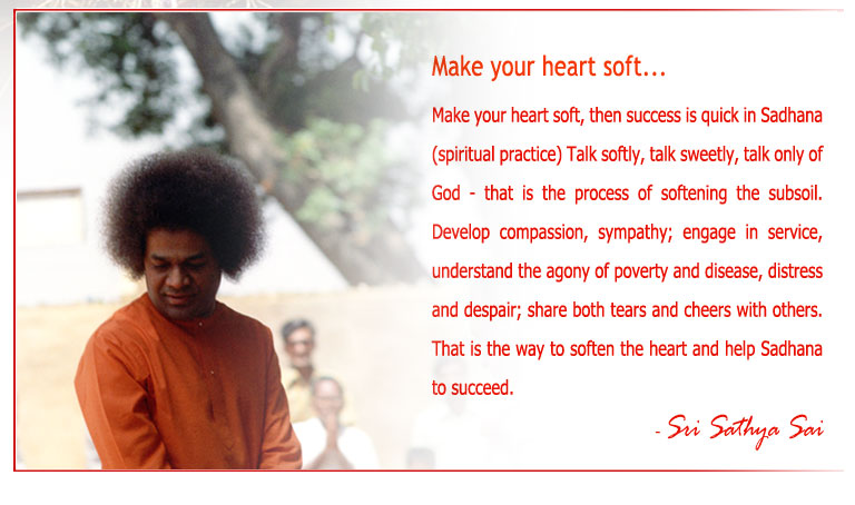 Make your heart soft, then success is quick in Sadhana (spiritual practice) Talk softly, talk sweetly, talk only of God - that is the process of softening the subsoil. Develop compassion, sympathy; engage in service, understand the agony of poverty and disease, distress and despair; share both tears and cheers with others. That is the way to soften the heart and help Sadhana to succeed. - Sri Sathya Sai