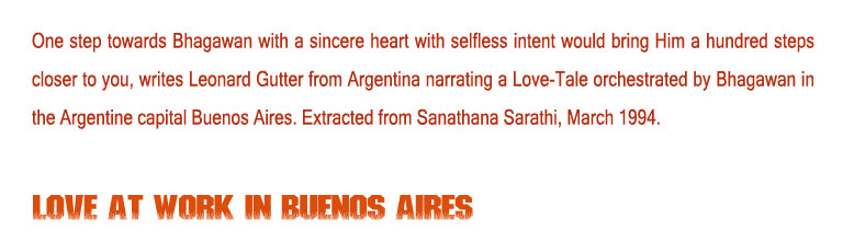 Love at Work in Buenos Aires: One step towards Bhagawan with a sincere heart with selfless intent would bring Him a hundred steps closer to you, writes Leonard Gutter from Argentina narrating a Love-Tale orchestrated by Bhagawan in the Argentine capital Buenos Aires. Extracted from Sanathana Sarathi, March 1994.