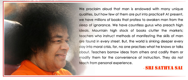 We proclaim aloud that man is endowed with many unique qualities, but how few of them are put into practice? At present, we have millions of books that profess to awaken man from the sleep of ignorance. We have countless gurus who preach high ideals. Mountain high stock of books clutter the markets; teachers who instruct methods of manifesting the skills of man are found in every street. But, the world is sinking deeper every day into moral crisis, for, no one practises what he knows or talks about. Teachers borrow ideas from others and codify them or modify them for the convenience of instruction. They do not teach from personal experience. - Sri Sathya Sai
