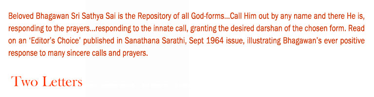 Two Letters: Beloved Bhagawan Sri Sathya Sai is the Repository of all God-forms...Call Him out by any name and there He is, responding to the prayers...responding to the innate call, granting the desired darshan of the chosen form. Read on an 'Editor's Choice' published in Sanathana Sarathi, Sept 1964 issue, illustrating Bhagawan's ever positive response to many sincere calls and prayers.
