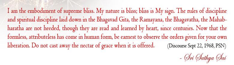 I am the embodiment of supreme bliss. My nature is bliss; bliss is My sign. The rules of discipline and spiritual discipline laid down in the Bhagavad Gita, the Ramayana, the Bhagavatha, the Mahabharatha are not heeded, though they are read and learned by heart, since centuries. Now that the formless, attributeless has come in human form, be earnest to observe the orders given for your own liberation. Do not cast away the nectar of grace when it is offered.  (Divine Discourse Sep 22, 1968, Prasanthi Nilayam)