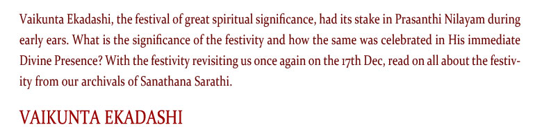 Vaikunta Ekadashi, the festival of great spiritual significance, had its stake in Prasanthi Nilayam during early ears. What is the significance of the festivity and how the same was celebrated in His immediate Divine Presence? With the festivity revisiting us once again on the 17th Dec, read on all about the festivity from our archivals of Sanathana Sarathi.