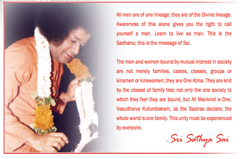 All men are of one lineage; they are of the Divine lineage. Awareness of this alone gives you the right to call yourself a man. Learn to live as man. This is the Sadhana; this is the message of Sai. - Sri Sathya Sai