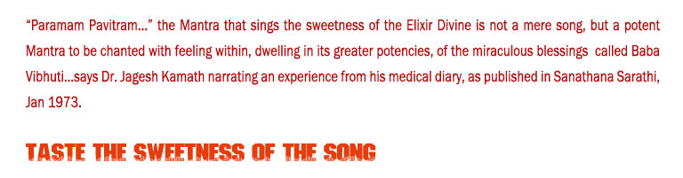 "Taste the Sweetness of the Song: ""Paramam Pavitram..."" the Mantra that sings the sweetness of the Elixir Divine is not a mere song, but a potent Mantra to be chanted with feeling within, dwelling in its greater potencies, of the miraculous blessings  called Baba Vibhuti...says Dr. Jagesh Kamath narrating an experience from his medical diary, as published in Sanathana Sarathi, Jan 1973."