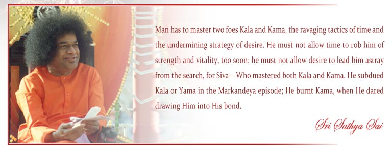 Man has to master two foes Kala and Kama, the ravaging tactics of time and the undermining strategy of desire. He must not allow time to rob him of strength and vitality, too soon; he must not allow desire to lead him astray from the search, for Siva—Who mastered both Kala and Kama. He subdued Kala or Yama in the Markandeya episode; He burnt Kama, when He dared drawing Him into His bond. - Sri Sathya Sai