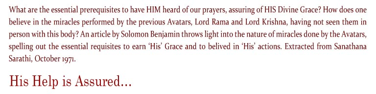His Help is Assured: What are the essential prerequisites to have HIM heard of our prayers, assuring of HIS Divine Grace? How does one believe in the miracles performed by the previous Avatars, Lord Rama and Lord Krishna, having not seen them in person with this body? An article by Solomon Benjamin throws light into the nature of miracles done by the Avatars, spelling out the essential requisites to earn 'His' Grace and to belived in 'His' actions. Extracted from Sanathana Sarathi, October 1971.