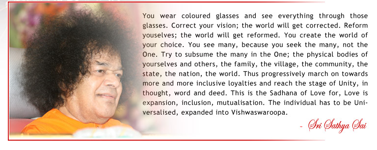 You wear coloured glasses and see everything through those glasses. Correct your vision; the world will get corrected. Reform youselves; the world will get reformed. You create the world of your choice. You see many, because you seek the many, not the One. Try to subsume the many in the One; the physical bodies of yourselves and others, the family, the village, the community, the state, the nation, the world. Thus progressively march on towards more and more inclusive loyalties and reach the stage of Unity, in thought, word and deed. This is the Sadhana of Love for, Love is expansion, inclusion, mutualisation. The individual has to be Universalised, expanded into Vishwaswaroopa. - Sri Sathya Sai