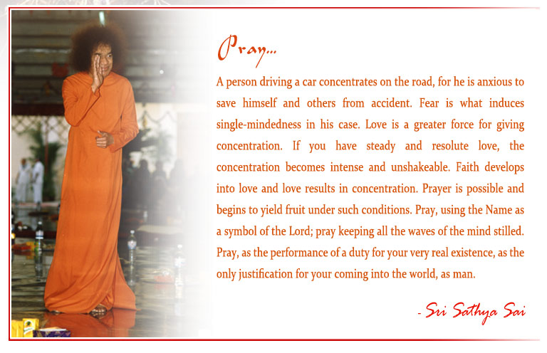 Pray: A person driving a car concentrates on the road, for he is anxious to save himself and others from accident. Fear is what induces single-mindedness in his case. Love is a greater force for giving concentration. If you have steady and resolute love, the concentration becomes intense and unshakeable. Faith develops into love and love results in concentration. Prayer is possible and begins to yield fruit under such conditions. Pray, using the Name as a symbol of the Lord; pray keeping all the waves of the mind stilled. Pray, as the performance of a duty for your very real existence, as the only justification for your coming into the world, as man.