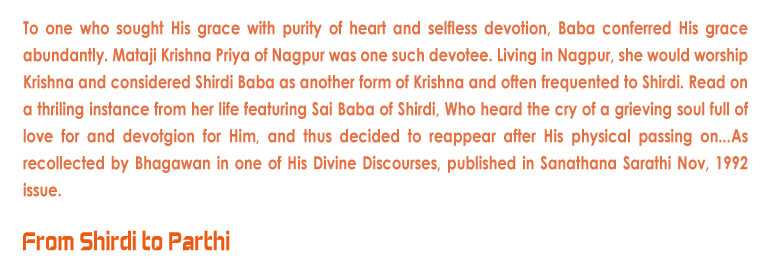 From Shirdi to Parthi: To one who sought His grace with purity of heart and selfless devotion, Baba conferred His grace abundantly. Mataji Krishna Priya of Nagpur was one such devotee. Living in Nagpur, she would worship Krishna and considered Shirdi Baba as another form of Krishna and often frequented to Shirdi. Read on a thriling instance from her life featuring Sai Baba of Shirdi, Who heard the cry of a grieving soul full of love for and devotgion for Him, and thus decided to reappear after His physical passing on...As recollected by Bhagawan in one of His Divine Discourses, published in Sanathana Sarathi Nov, 1992 issue.