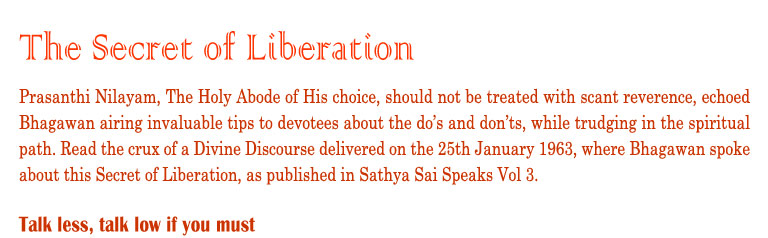 The Secret of Liberation: Prasanthi Nilayam, The Holy Abode of His choice, should not be treated with scant reverence, echoed Bhagawan airing invaluable tips to devotees about the do's and don'ts, while trudging in the spiritual path. Read the crux of a Divine Discourse delivered on the 25th January 1963, where Bhagawan spoke about this Secret of Liberation, as published in Sathya Sai Speaks Vol 3.          Talk Less, talk low if you must.