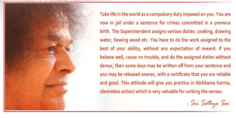 Take life in the world as a compulsory duty imposed on you. You are now in jail under a sentence for crimes committed in a previous birth. The Superintendent assigns various duties: cooking, drawing water, hewing wood etc. You have to do the work assigned to the best of your ability, without any expectation of reward. If you behave well, cause no trouble, and do the assigned duties without demur, then some days may be written off from your sentence and you may be released sooner, with a certificate that you are reliable and good. This attitude will give you practice in Nishkama Karma, (desireless action) which is very valuable for curbing the senses. - Sri Sathya Sai