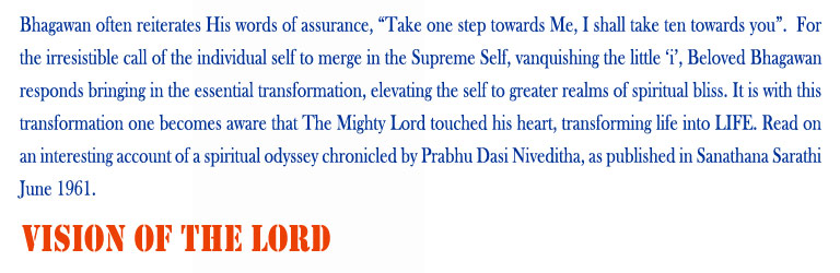 "Vision of The Lord: Bhagawan often reiterates His words of assurance, ""Take one step towards Me, I shall take ten towards you"".  For the irresistible call of the individual self to merge in the Supreme Self, vanquishing the little 'i', Beloved Bhagawan responds bringing in the essential transformation, elevating the self to greater realms of spiritual bliss. It is with this transformation one becomes aware that The Mighty Lord touched his heart, transforming life into LIFE. Read on an interesting account of a spiritual odyssey chronicled by Prabhu Dasi Niveditha, as published in Sanathana Sarathi June 1961."