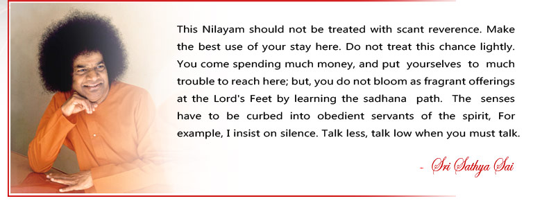 This Nilayam should not be treated with scant reverence. Make the best use of your stay here. Do not treat this chance lightly. You come spending much money, and put  yourselves  to  much trouble to reach here; but, you do not bloom as fragrant offerings at the Lord's Feet by learning the sadhana  path.  The  senses  have  to  be  curbed  into  obedient  servants  of  the  spirit,  For example, I insist on silence. Talk less, talk low when you must talk. - Sri Sathya Sai