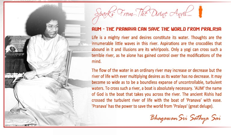 AUM - THE PRANAVA CAN SAVE THE WORLD FROM PRALAYA: Life is a mighty river and desires constitute its water. Thoughts are the innumerable little waves in this river. Aspirations are the crocodiles that abound in it and illusions are its whirlpools. Only a yogi can cross such a terrible river, as he alone has gained control over the modifications of the mind. To cross such a river, a boat is absolutely necessary. 'AUM' the name of God is the boat that takes you across the river. The ancient Rishis had crossed the turbulent river of life with the boat of 'Pranava' with ease. 'Pranava' has the power to save the world from 'Pralaya' (great deluge). -Bhagawan Sri Sathya Sai