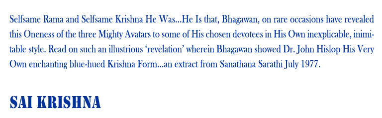 Sai Krishna: Selfsame Rama and Selfsame Krishna He Was...He Is that, Bhagawan, on rare occasions have revealed this Oneness of the three Mighty Avatars to some of His chosen devotees in His Own inexplicable, inimitable style. Read on such an illustrious 'revelation' wherein Bhagawan showed Dr. John Hislop His Very Own enchanting blue-hued Krishna Form...an extract from Sanathana Sarathi July 1977.