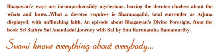 Bhagawan's ways are incomprehensibly mysterious, leaving the devotee clueless about the whats and hows...What a devotee requires is Sharanagathi, total surrender as Arjuna displayed, with unflenching faith.An episode about Bhagawan's Divine Foresight, from the book Sri sathya Sai Anandadai Journey with Sai by Smt Karunamba Ramamurthy.