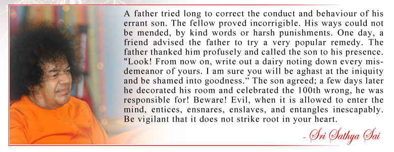 """A father tried long to correct the conduct and behaviour of his errant son. The fellow proved incorrigible. His ways could not be mended, by kind words or harsh punishments. One day, a friend advised the father to try a very popular remedy. The father thanked him profusely and called the son to his presence. """"Look! From now on, write out a dairy noting down every misdemeanor of yours. I am sure you will be aghast at the iniquity and be shamed into goodness."""" The son agreed; a few days later he decorated his room and celebrated the 100th wrong, he was responsible for! Beware! Evil, when it is allowed to enter the mind, entices, ensnares, enslaves, and entangles inescapably. Be vigilant that it does not strike root in your heart. - Sri Sathya Sai"""