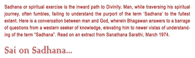 """Sai On Sadhana: Sadhana or spiritual exercise is the inward path to Divinity. Man, while traversing his spiritual journey, often fumbles, failing to understand the purport of the term 'Sadhana' to the fullest extent. Here is a conversation between man and God, wherein Bhagawan answers to a barrage of questions from a western seeker of knowledge, elevating him to newer vistas of understanding of the term """"Sadhana"""". Read on an extract from Sanathana Sarathi, March 1974."""