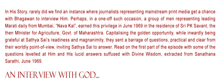 "An Interview with God: In His Story, rarely did we find an instance where journalists representing mainstream print media get a chance with Bhagawan to interview Him. Perhaps, in a one-off such occasion, a group of men representing leading Marati daily from Mumbai, ""Nava Kal"", earned this privilege in June 1969 in the residence of Sri PK Savant, the then MInister for Agriculture, Govt. of Maharashtra. Capitalising the golden opportunity, while inwardly being grateful at Sathya Sai's readiness and magnanimity, they sent a barrage of questions, practical and clear from their worldly point-of-view, inviting Sathya Sai to answer. Read on the first part of the episode with some of the questions levelled at Him and His lucid answers suffused with Divine Wisdom, extracted from Sanathana Sarathi, June 1969."