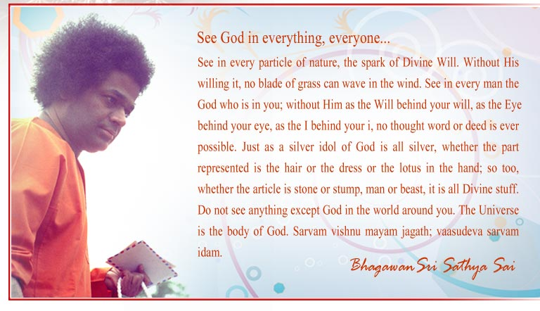 See in every particle of nature, the spark of Divine Will. Without His willing it, no blade of grass can wave in the wind. See in every man the God who is in you; without Him as the Will behind your will, as the Eye - Sri Sathya Sai