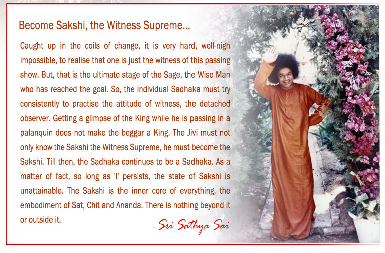 Become Sakshi, the Witness Supreme: Caught up in the coils of change, it is very hard, well-nigh impossible, to realise that one is just the witness of this passing show. But, that is the ultimate stage of the Sage, the Wise Man who has reached the goal. So, the individual Sadhaka must try consistently to practise the attitude of witness, the detached observer. Getting a glimpse of the King while he is passing in a palanquin does not make the beggar a King. The Jivi must not only know the Sakshi the Witness Supreme, he must become the Sakshi. Till then, the Sadhaka continues to be a Sadhaka. As a matter of fact, so long as 'I' persists, the state of Sakshi is unattainable. The Sakshi is the inner core of everything, the embodiment of Sat, Chit and Ananda. There is nothing beyond it or outside it.