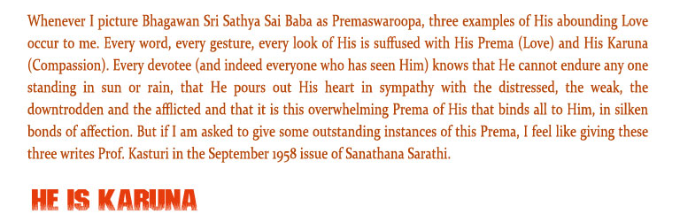 He is Karuna: Whenever I picture Bhagawan Sri Sathya Sai Baba as Premaswaroopa, three examples of His abounding Love occur to me. Every word, every gesture, every look of His is suffused with His Prema (Love) and His Karuna (Compassion). Every devotee (and indeed everyone who has seen Him) knows that He cannot endure any one standing in sun or rain, that He pours out His heart in sympathy with the distressed, the weak, the downtrodden and the afflicted and that it is this overwhelming Prema of His that binds all to Him, in silken bonds of affection. But if I am asked to give some outstanding instances of this Prema, I feel like giving these three writes Prof. Kasturi in the September 1958 issue of Sanathana Sarathi.