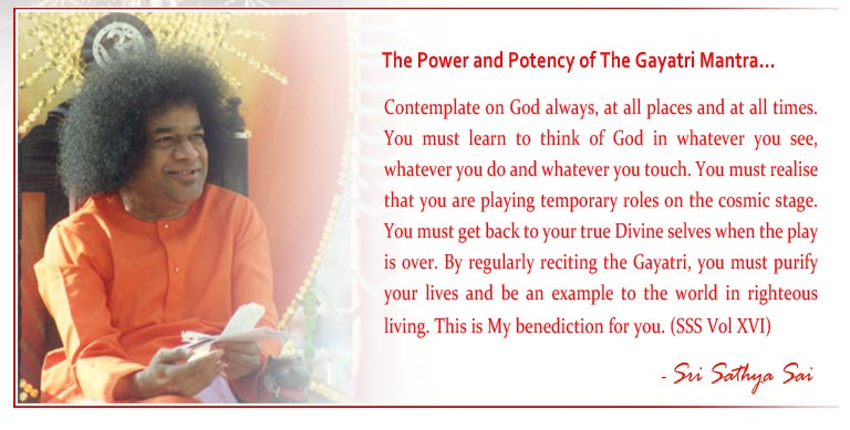 The Power and Potency of The Gayatri Mantra: Contemplate on God always, at all places and at all times. You must learn to think of God in whatever you see, whatever you do and whatever you touch. You must realise that you are playing temporary roles on the cosmic stage. You must get back to your true Divine selves when the play is over. By regularly reciting the Gayatri, you must purify your lives and be an example to the world in righteous living. This is My benediction for you. (SSS Vol XVI) - Sri Sathya Sai