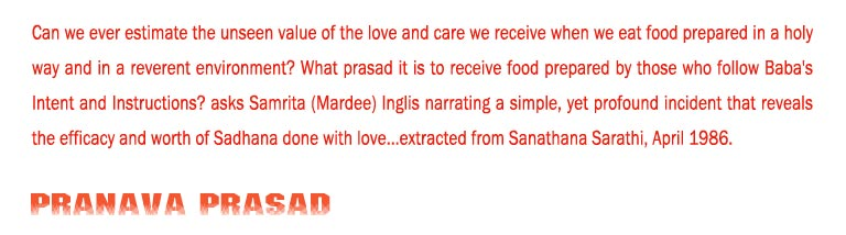 Pranava Prasad: Can we ever estimate the unseen value of the love and care we receive when we eat food prepared in a holy way and in a reverent environment? What prasad it is to receive food prepared by those who follow Baba's Intent and Instructions? asks Samrita (Mardee) Inglis narrating a simple, yet profound incident that reveals the efficacy and worth of Sadhana done with love...extracted from Sanathana Sarathi, April 1986.
