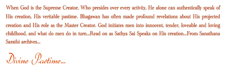 When God is the Supreme Creator, Who presides over every activity, He alone can authentically speak of His creation, His veritable pastime. Bhagawan has often made profound revelations about His projected creation and His role as the Master Creator. God initiates men into innocent, tender, loveable and loving childhood, and what do men do in turn...Read on as Sathya Sai Speaks on His creation...From Sanathana Sarathi archives...